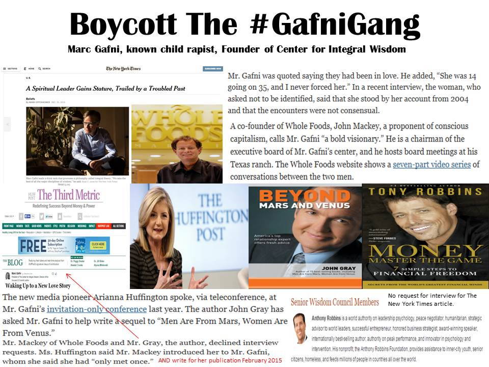 The #GafniGang includes Co-CEO Whole Foods John Mackey, Arianna Huffington of Huffington Post, author, John Gray and motivational speaker, Tony Robbins who all support known child rapist Marc Gafni